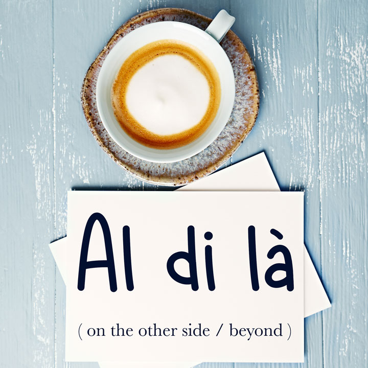 Italian Word of the Day: Al di là (on the other side / beyond)